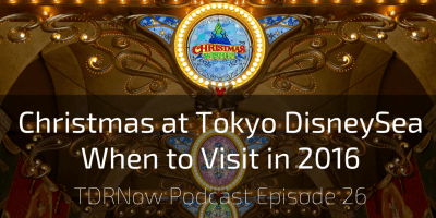 Christmas at Tokyo DisneySea & When to Visit in 2016 – TDRNow Podcast Episode 26