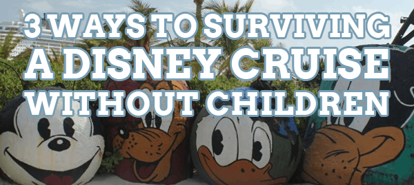 3 Ways to Survive a Disney Cruise Without Children