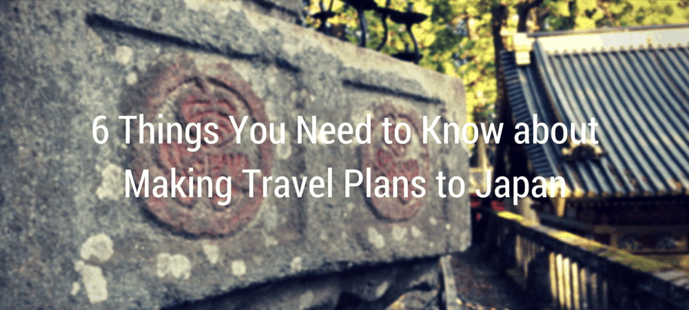 6 Things You Need to Know about Making Travel Plans to Japan