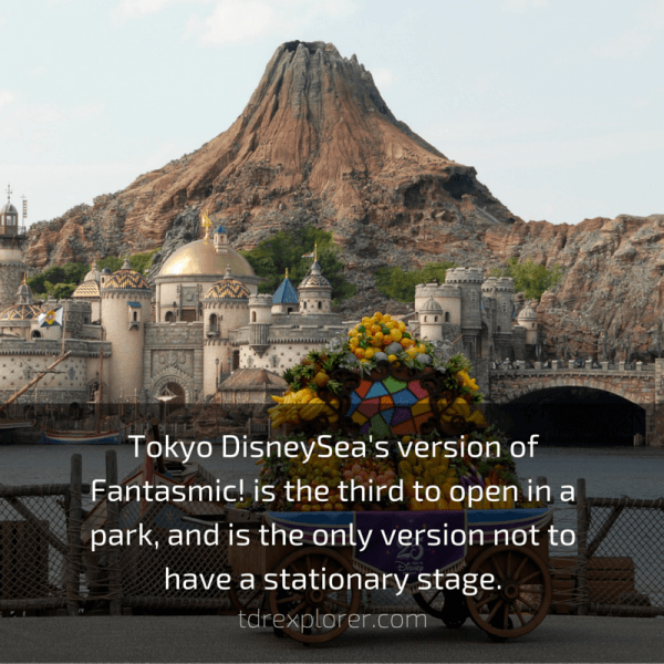 Tokyo DisneySea's version of Fantasmic! is the third to open in a park, and is the only version not to have a stationary stage.